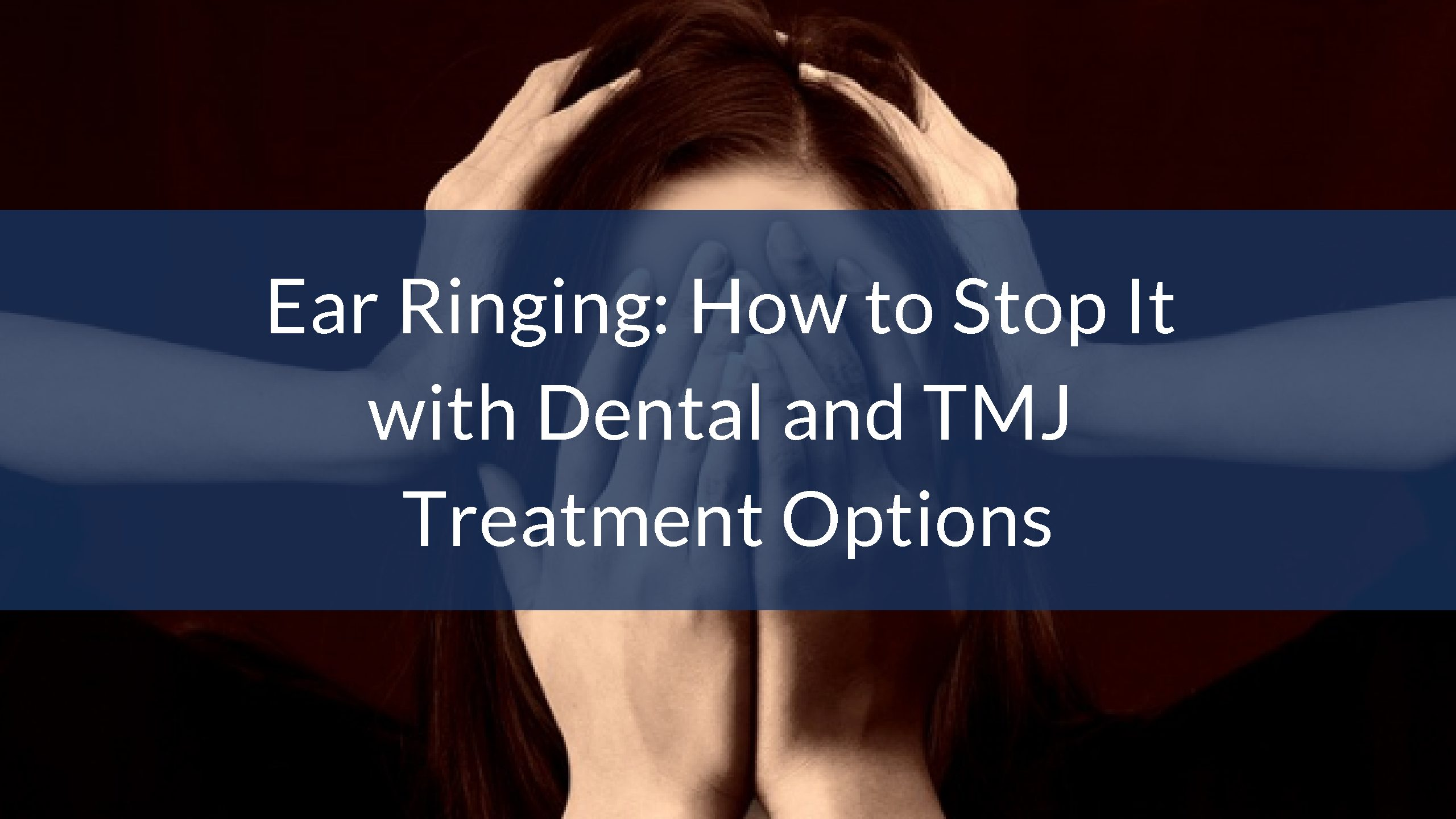 Ear Ringing: How to Stop it with Dental and TMJ Treatment Options