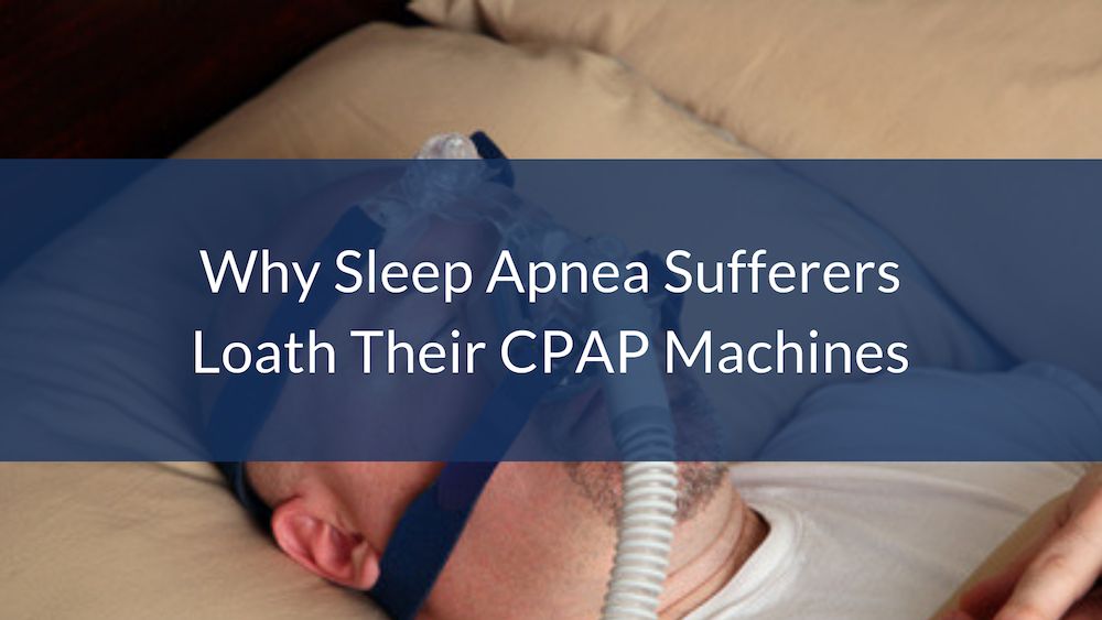 15 Reasons Why Sleep Apnea Sufferers Loath Their CPAP Machines